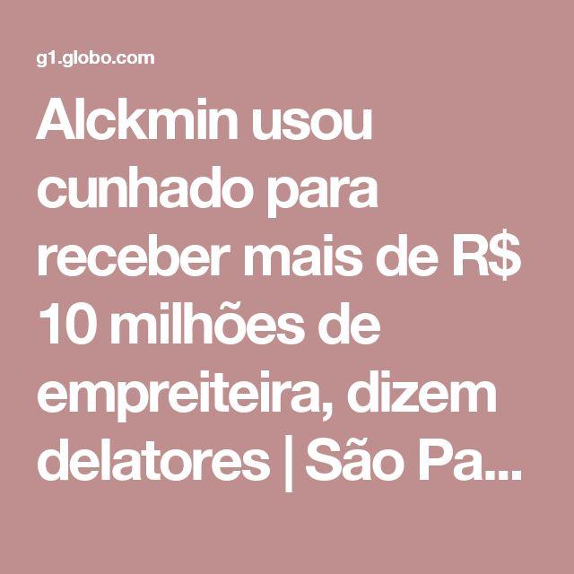 Alckmin usou cunhado para receber mais de R$ 10 milhões de empreiteira, dizem delatores | São Paulo | G1