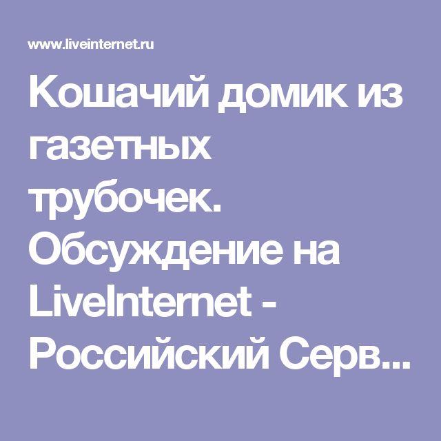 Кошачий домик из газетных трубочек. Обсуждение на LiveInternet - Российский Сервис Онлайн-Дневников