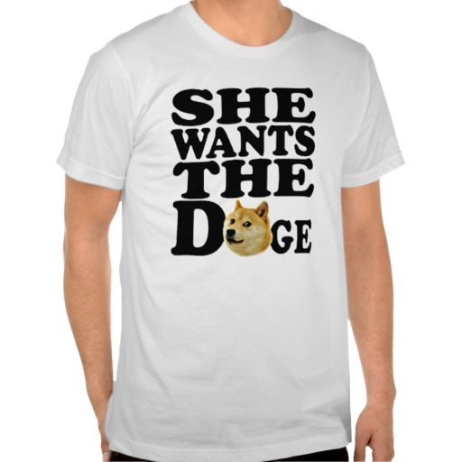 she wants the Doge Shirt. get it on : http://www.zazzle.com/she_wants_the_doge_shirt-235706851250423507?rf=238054403704815742