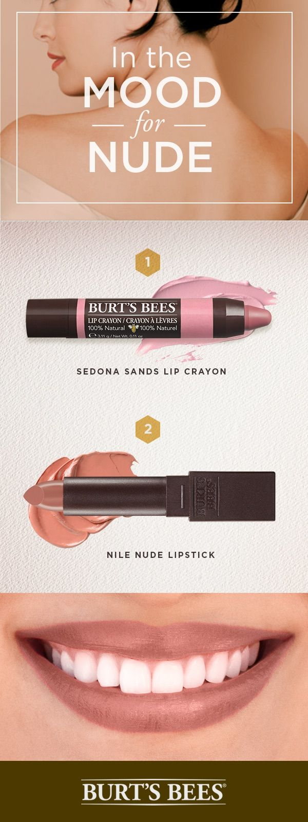 Your smokey eye got you in the mood for nude? Check out Burt's Bees collection of satin lipsticks and matte crayons. Start with a base of Sedona Sands Lip Crayon. Then apply a generous layer of Nile Nude Lipstick for kissable lips that lock in 8 hours of moisture.