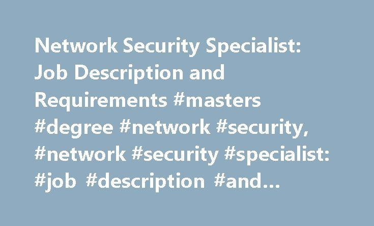 Network Security Specialist: Job Description and Requirements #masters #degree #network #security, #network #security #specialist: #job #description #and #requirements http://swaziland.remmont.com/network-security-specialist-job-description-and-requirements-masters-degree-network-security-network-security-specialist-job-description-and-requirements/  # Network Security Specialist: Job Description and Requirements Job Description of a Network Security Specialist Network security specialists…