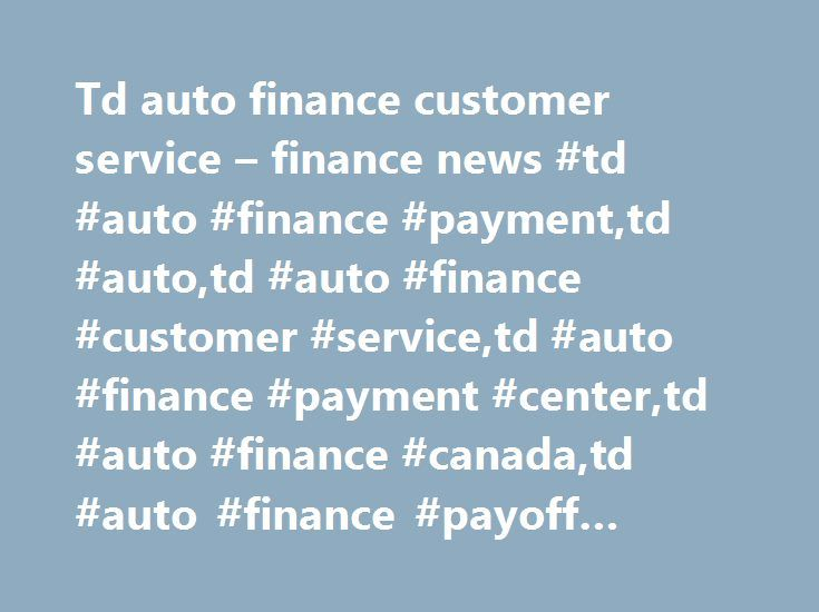 Td auto finance customer service – finance news #td #auto #finance #payment,td #auto,td #auto #finance #customer #service,td #auto #finance #payment #center,td #auto #finance #canada,td #auto #finance #payoff #number http://georgia.remmont.com/td-auto-finance-customer-service-finance-news-td-auto-finance-paymenttd-autotd-auto-finance-customer-servicetd-auto-finance-payment-centertd-auto-finance-canadatd-auto-finance/  # Hello, welcome to finance news finance news – One is to provide…
