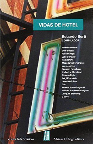Vidas de hotel / selección, prólogo y notas de Eduardo Berti.. -- [Madrid] : Adriana Hidalgo, 2017.