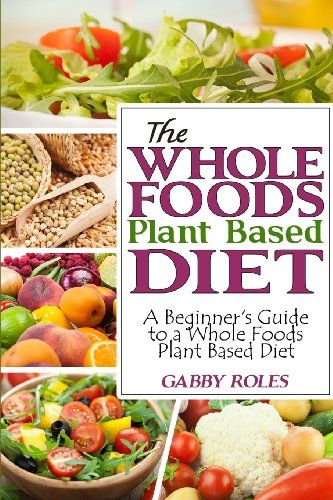 The Whole Foods Plant Based Diet: A Beginners Guide to a Whole Foods Plant Based Diet