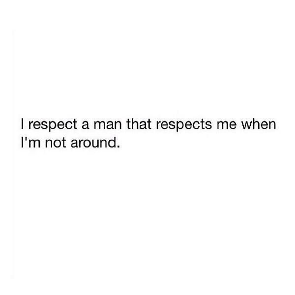 More specifically, I respect anyone who respect those that they claim to love and care for when they're not around.