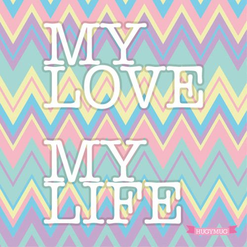 MY LOVE MY LIFE by HUGYMUG