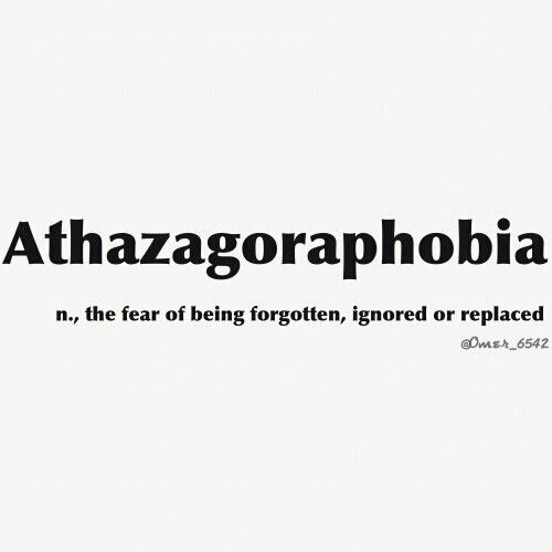 Athazagoraphobia... the fear of being forgotten, ignored or replaced