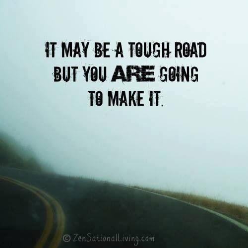 It may be a tough road, but you are going to make it!