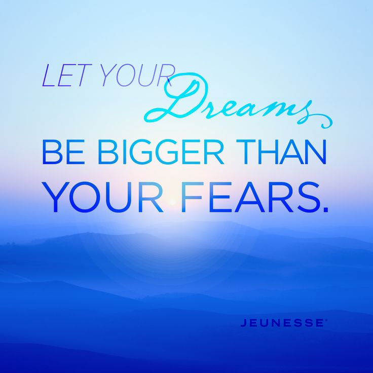 Let your dreams be bigger than your fears.  -Unknown