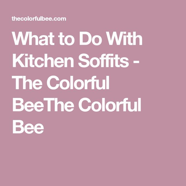 What to Do With Kitchen Soffits - The Colorful BeeThe Colorful Bee