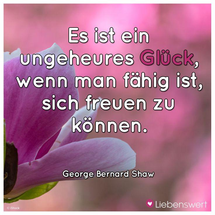 Es ist ein ungeheures Glück, wenn man fähig ist, sich freuen zu können.  (George Bernard Shaw)