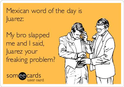 Mexican word of the day is Juarez: My bro slapped me and I said, Juarez your freaking problem?