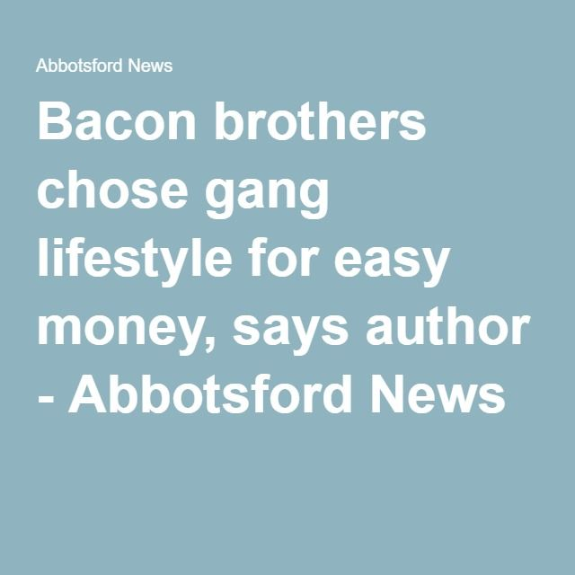 Bacon brothers chose gang lifestyle for easy money, says author - Abbotsford News