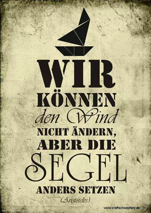 Wir können den Wind nicht ändern, aber die Segel anders setzten. - Aristoteles