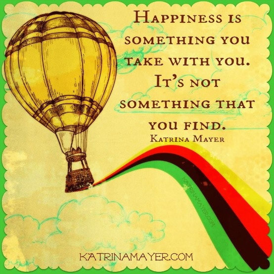 Awesome Happiness Is Something You Take With You. Itu0027s Not Something That You Find.  Katrina · I QuotesHappy ...