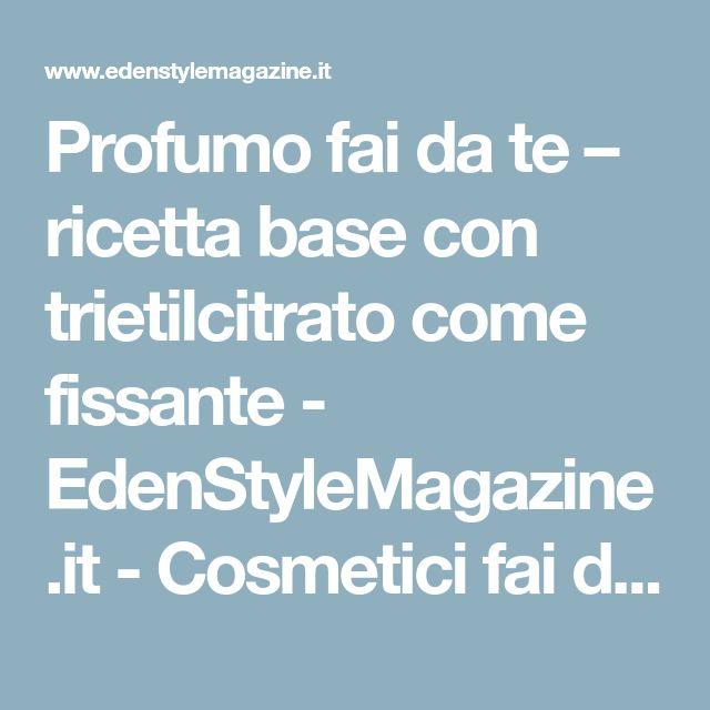Profumo fai da te – ricetta base con trietilcitrato come fissante - EdenStyleMagazine.it - Cosmetici fai da te e creatività