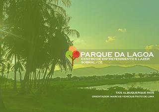 Parque da Lagoa - Centro de Entretenimento e Lazer - Sobral/CE  Trabalho Final de Graduação apresentado à Universidade de Fortaleza como parte das exigências do curso de Arquitetura e Urbanismo, para obtenção do Título de Bacharel. Taís Albuquerque Rios