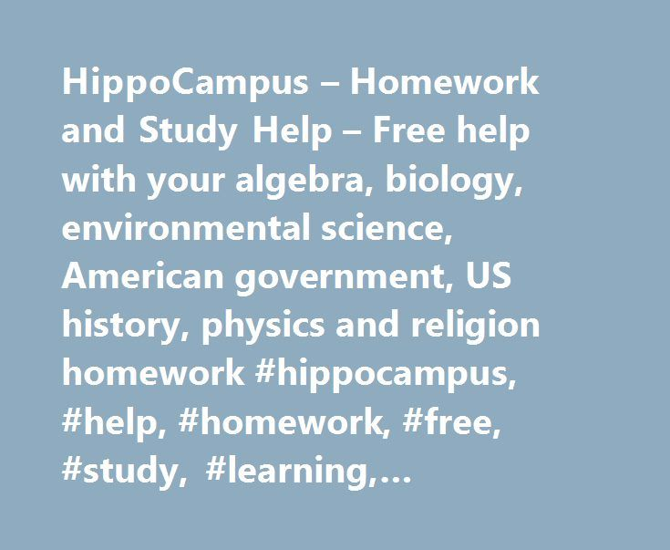 HippoCampus – Homework and Study Help – Free help with your algebra, biology, environmental science, American government, US history, physics and religion homework #hippocampus, #help, #homework, #free, #study, #learning, #multimedia, #courses http://delaware.remmont.com/hippocampus-homework-and-study-help-free-help-with-your-algebra-biology-environmental-science-american-government-us-history-physics-and-religion-homework-hippocampus-help-homework-fre/  # HippoCampus.org is a free, core…