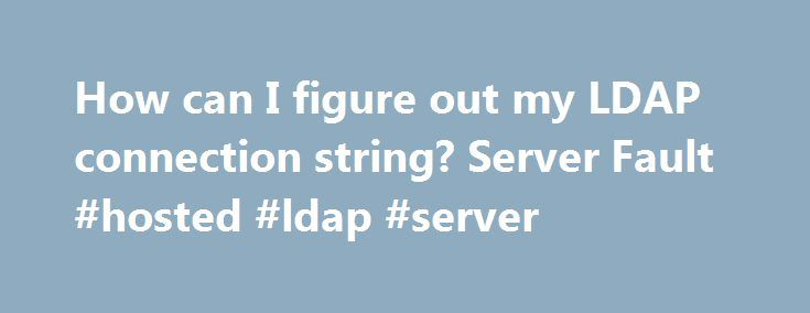 "How can I figure out my LDAP connection string? Server Fault #hosted #ldap #server http://kentucky.nef2.com/how-can-i-figure-out-my-ldap-connection-string-server-fault-hosted-ldap-server/  # The ASP.NET Active Directory Membership Provider does an authenticated bind to the Active Directory using a specified username, password, and ""connection string"". The connection string is made up of the LDAP server's name, and the fully-qualified path of the container object where the user specified is…"