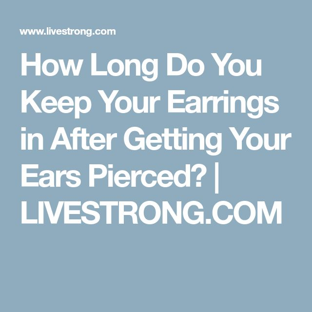 How Long Do You Keep Your Earrings in After Getting Your Ears Pierced? | LIVESTRONG.COM