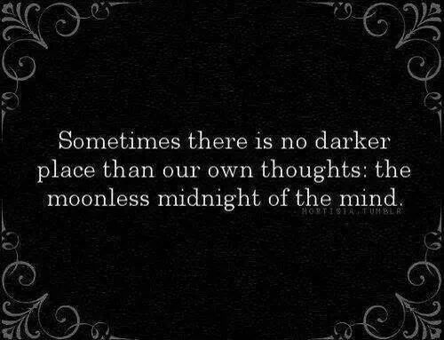 Sometimes there is no darker place than our own thoughts: the moonless midnight of the mind. - Dean Koontz