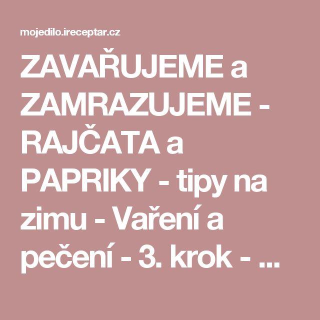 ZAVAŘUJEME a ZAMRAZUJEME - RAJČATA a PAPRIKY - tipy na zimu - Vaření a pečení - 3. krok - MojeDílo.cz