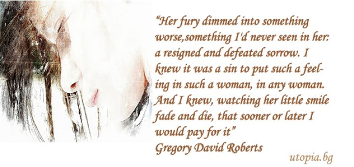 """""""Her fury dimmed into something worse, something I'd never seen in her: a resigned and defeated sorrow. I knew it was a sin to put such a feeling in such a woman, in any woman. And I knew, watching her little smile fade and die, that sooner or later I would pay for it""""  Gregory David Roberts"""