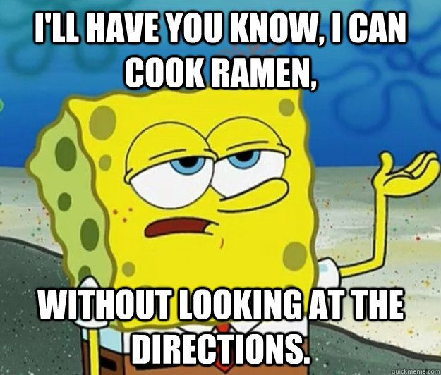I'll have you know I can cook Ramen...