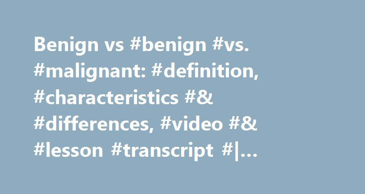 Benign vs #benign #vs. #malignant: #definition, #characteristics #& #differences, #video #& #lesson #transcript #| #study.com http://lesotho.remmont.com/benign-vs-benign-vs-malignant-definition-characteristics-differences-video-lesson-transcript-study-com/  # Benign vs. Malignant: Definition, Characteristics & Differences This lesson will talk about the common distinctions between malignant and benign tumors. We'll discuss how they may look or feel and how it is that they may look…