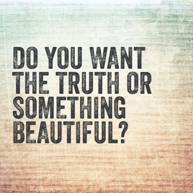 Do you want the truth or something beautiful?