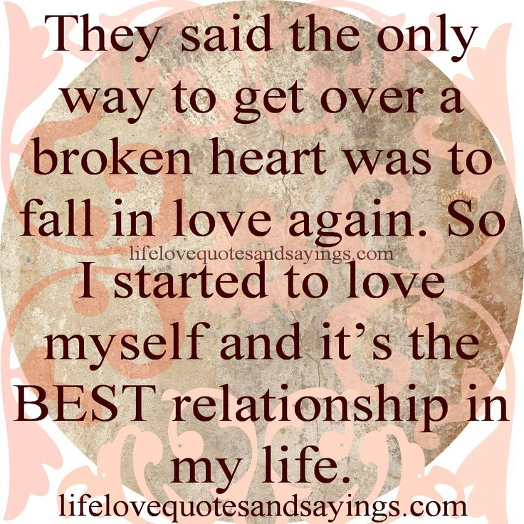 They said the only way to get over a broken heart was to fall in love again. So I started to love myself and it's the BEST relationship in my life....unknown