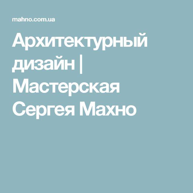 Архитектурный дизайн   Мастерская Сергея Махно