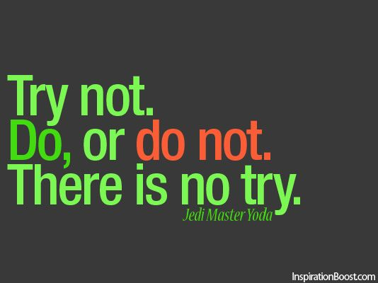 Try not. Do or do not. There is No Try - Jedi Master Yoda