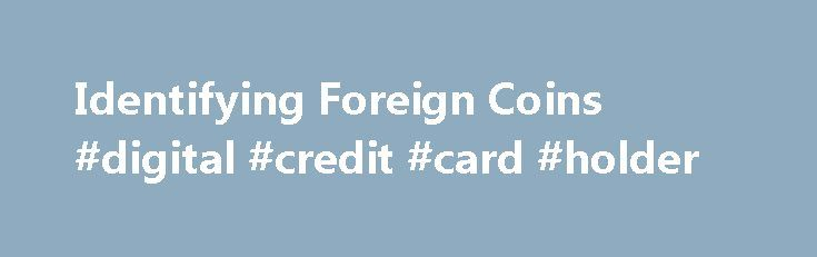 Identifying Foreign Coins #digital #credit #card #holder http://coin.remmont.com/identifying-foreign-coins-digital-credit-card-holder/  #foreign coin values #How to identify and find the value of your foreign coins Step 1. Determine the country of origin. Look for a country name on the coin. If it is not obvious, check this List of Western Text that can reveal the country. If helpful text is not present, scan through these 2Read More