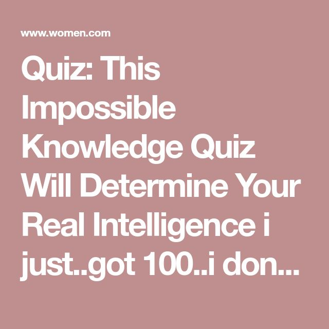 Quiz: This Impossible Knowledge Quiz Will Determine Your Real Intelligence  i just..got 100..i don't believe it's impossible because I'm stupid so i guess just do it