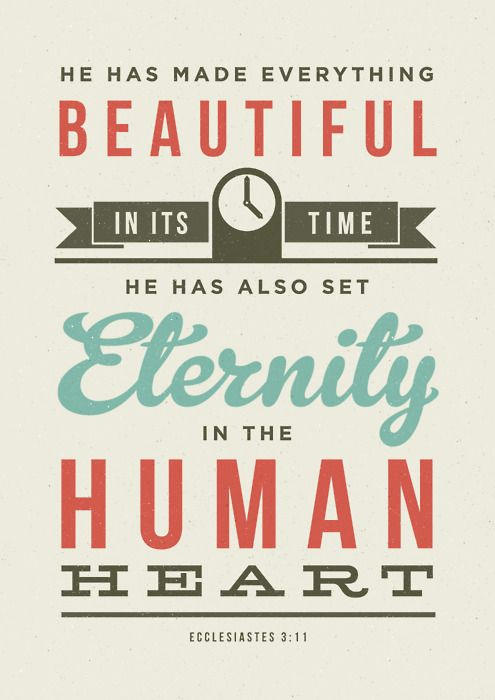 He has made everything beautiful in its time, He has also set eternity in the human heart. Ecclesiastes 3:11