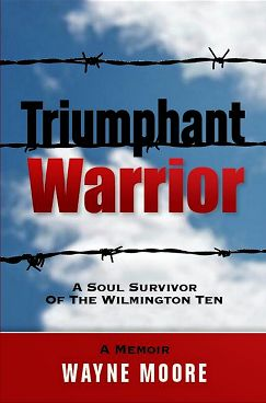 Wayne Moore, surviving member of The Wilmington Ten, recounts the days of desegregation, racial and social injustice in his new memoir, Triumphant Warrior and on this blog.