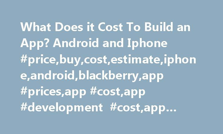 What Does it Cost To Build an App? Android and Iphone #price,buy,cost,estimate,iphone,android,blackberry,app #prices,app #cost,app #development #cost,app #costs http://gambia.remmont.com/what-does-it-cost-to-build-an-app-android-and-iphone-pricebuycostestimateiphoneandroidblackberryapp-pricesapp-costapp-development-costapp-costs/  # App Development Cost App development cost should not prevent your company from taking advantage of the growing mobile market place. Most companies shy away from…