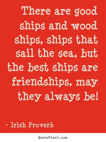 Irish Proverb poster quote - There are good ships and wood ships, ships that sail the sea, but.. - Friendship quotes