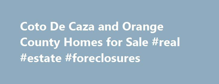 Coto De Caza and Orange County Homes for Sale #real #estate #foreclosures http://real-estate.remmont.com/coto-de-caza-and-orange-county-homes-for-sale-real-estate-foreclosures/  #real estate orange # In today's Orange County Real Estate market it is very important that you choose Real Estate Professionals that have high levels of experience, proficiency, knowledge, and negotiating skills. If you're a buyer or investor looking to purchase a home or a luxury home in Orange County and looking…