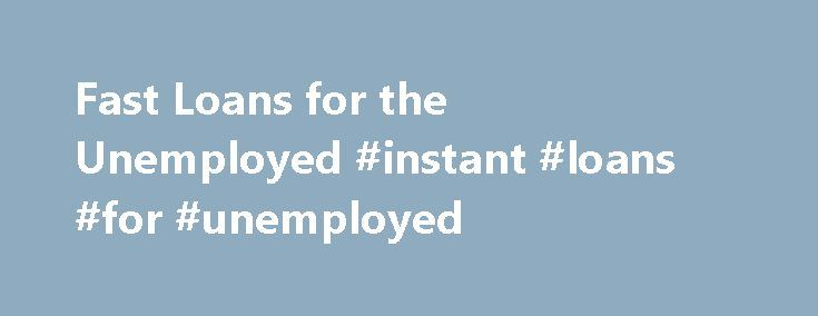 Fast Loans for the Unemployed #instant #loans #for #unemployed http://loan-credit.remmont.com/fast-loans-for-the-unemployed-instant-loans-for-unemployed/  #quick loans for unemployed # Fast Loans for the Unemployed by on April 18, 2010 Fast Loans for the Unemployed: Relieving from Financial Worry Fast A faster approval of loans for the unemployed has its own importance, because it plays a fundamental role in providing instant monetary support to the needy person. If there is […]