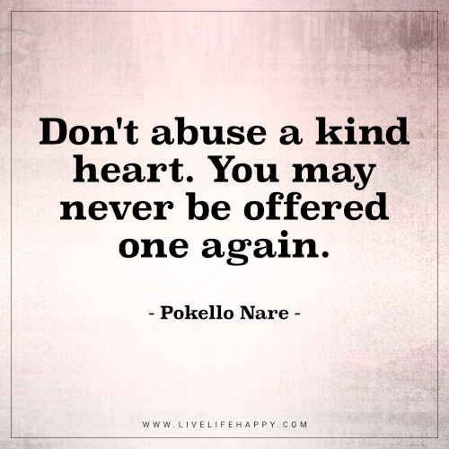 Life Quote: Don't abuse a kind heart. You may never be offered one again. - Pokello Nare