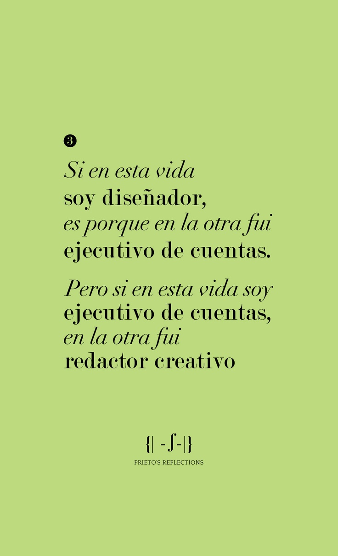 Prieto's reflections 3:Si en esta vida soy diseñador, es porque en la otra fui ejecutivo de cuentas. Pero si en esta vida soy ejecutivo de cuentas, en la otra fui redactor creativo.