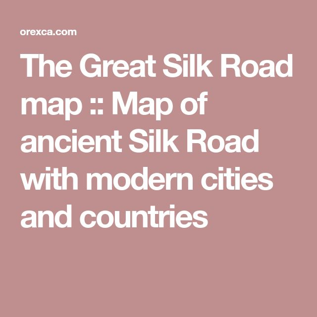The Great Silk Road map :: Map of ancient Silk Road with modern cities and countries