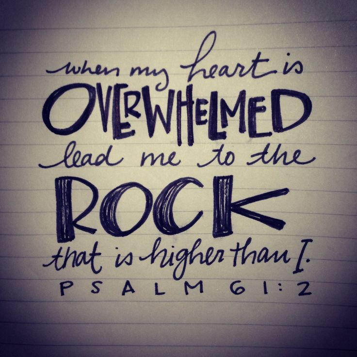 "Psalm 61:2 ""When my heart is OVERWHELMED lead me to the ROCK that is higher than I."""