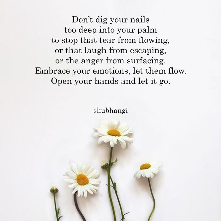 No excave sus uñas demasiado profundamente en la palma de su mano para evitar que la lágrima fluya, o que la risa se escape, o que la ira surja. Abrace sus emociones, déjelas fluir. Abre las manos y déjalo ir.
