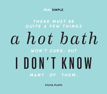 """There must be quite a few things a hot bath won't cure, but I don't know many of them."" —Sylvia Plath"