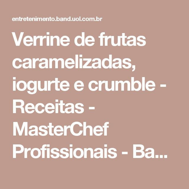 Verrine de frutas caramelizadas, iogurte e crumble - Receitas - MasterChef Profissionais - Band.com.br