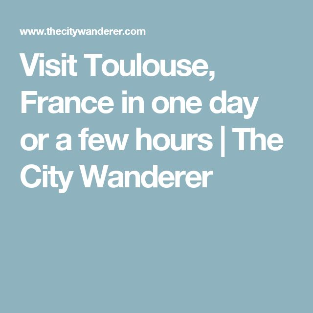 Visit Toulouse, France in one day or a few hours | The City Wanderer