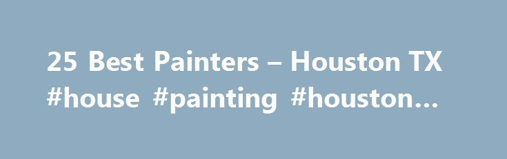 25 Best Painters – Houston TX #house #painting #houston #tx http://austin.remmont.com/25-best-painters-houston-tx-house-painting-houston-tx/  # Painting Contractors in Houston, TX Home Painters in Houston If you're moving into a new home or ready for a change, it's not uncommon to cringe at the color of your walls. Even if you're in love with the color of your home d cor, paint jobs need to be redone every 5-7 years, and even more frequently for your exterior siding. While many home…